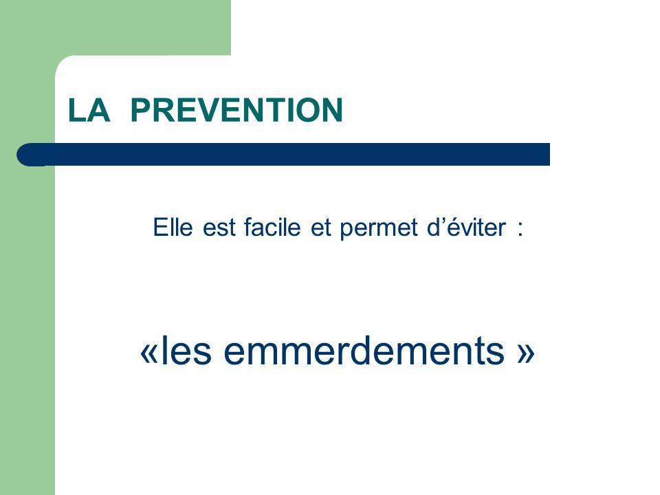 LA PREVENTION Elle est facile et permet déviter : «les emmerdements »