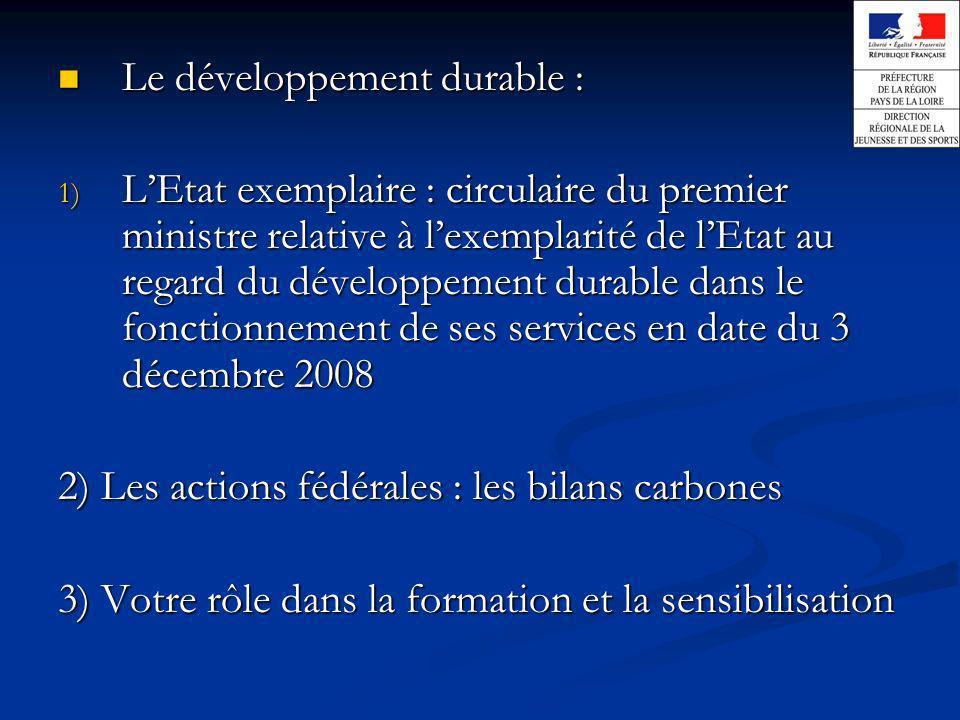 Le développement durable : Le développement durable : 1) LEtat exemplaire : circulaire du premier ministre relative à lexemplarité de lEtat au regard du développement durable dans le fonctionnement de ses services en date du 3 décembre 2008 2) Les actions fédérales : les bilans carbones 3) Votre rôle dans la formation et la sensibilisation