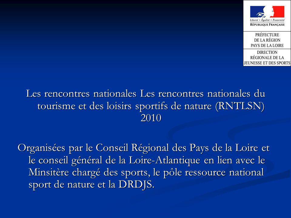 Les rencontres nationales Les rencontres nationales du tourisme et des loisirs sportifs de nature (RNTLSN) 2010 Organisées par le Conseil Régional des Pays de la Loire et le conseil général de la Loire-Atlantique en lien avec le Minsitère chargé des sports, le pôle ressource national sport de nature et la DRDJS.