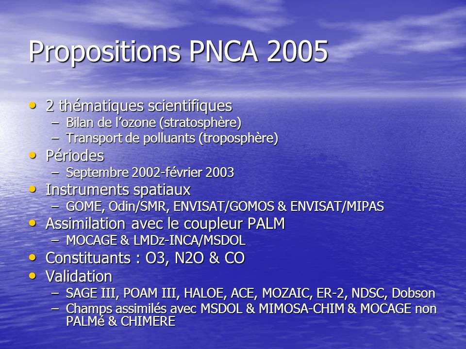 Propositions PNCA 2005 2 thématiques scientifiques 2 thématiques scientifiques –Bilan de lozone (stratosphère) –Transport de polluants (troposphère) Périodes Périodes –Septembre 2002-février 2003 Instruments spatiaux Instruments spatiaux –GOME, Odin/SMR, ENVISAT/GOMOS & ENVISAT/MIPAS Assimilation avec le coupleur PALM Assimilation avec le coupleur PALM –MOCAGE & LMDz-INCA/MSDOL Constituants : O3, N2O & CO Constituants : O3, N2O & CO Validation Validation –SAGE III, POAM III, HALOE, ACE, MOZAIC, ER-2, NDSC, Dobson –Champs assimilés avec MSDOL & MIMOSA-CHIM & MOCAGE non PALMé & CHIMERE