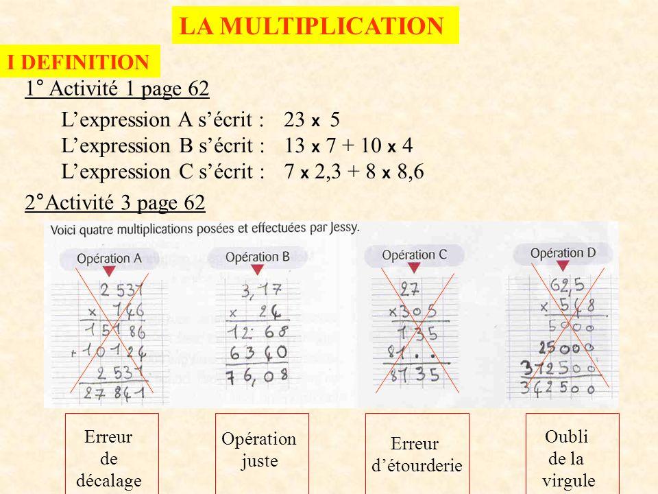 3° a) Définition 4,7 + 4,7 + 4,7 + 4,7 + 4,7= 5 x 4,7 Additionner 5 fois le même nombre, cest multiplier ce nombre par 5 b) Vocabulaire 5 x 4,7 = 23,5 Les facteursLe produit La multiplication est une opération