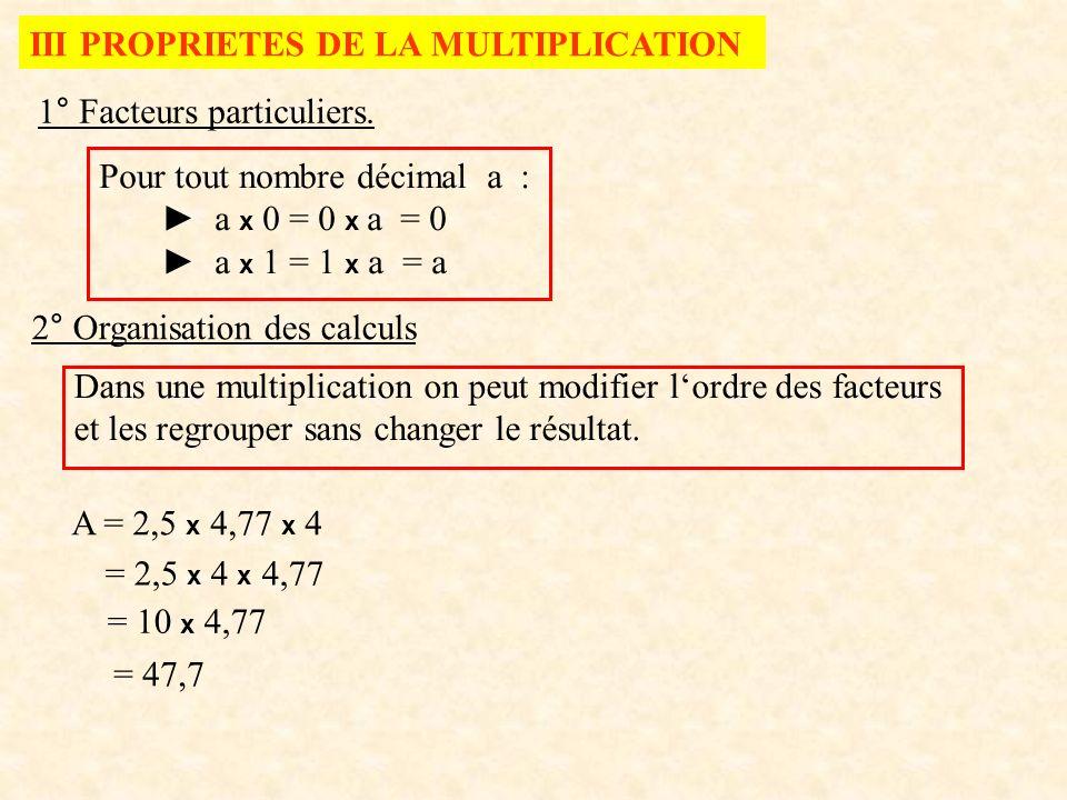 III PROPRIETES DE LA MULTIPLICATION 1° Facteurs particuliers. Pour tout nombre décimal a : a x 0 = 0 x a = 0 a x 1 = 1 x a = a 2° Organisation des cal