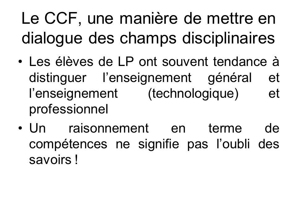 Le CCF, une manière de mettre en dialogue des champs disciplinaires Les élèves de LP ont souvent tendance à distinguer lenseignement général et lenseignement (technologique) et professionnel Un raisonnement en terme de compétences ne signifie pas loubli des savoirs !