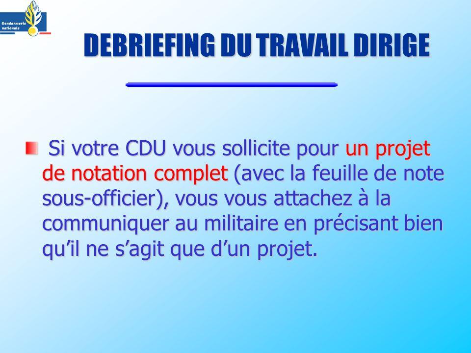 Si votre CDU vous sollicite pour un projet de notation complet (avec la feuille de note sous-officier), vous vous attachez à la communiquer au militaire en précisant bien quil ne sagit que dun projet.