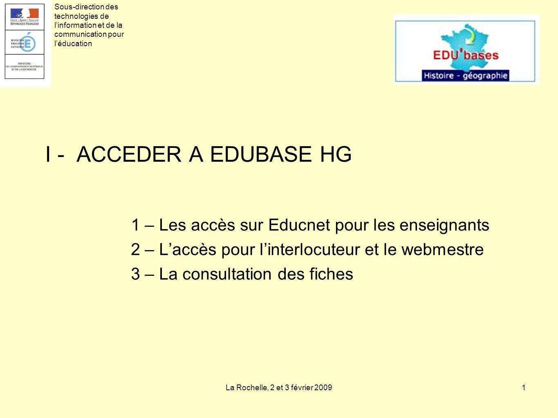 La Rochelle, 2 et 3 février 20091 I - ACCEDER A EDUBASE HG 1 – Les accès sur Educnet pour les enseignants 2 – Laccès pour linterlocuteur et le webmestre 3 – La consultation des fiches Sous-direction des technologies de linformation et de la communication pour léducation
