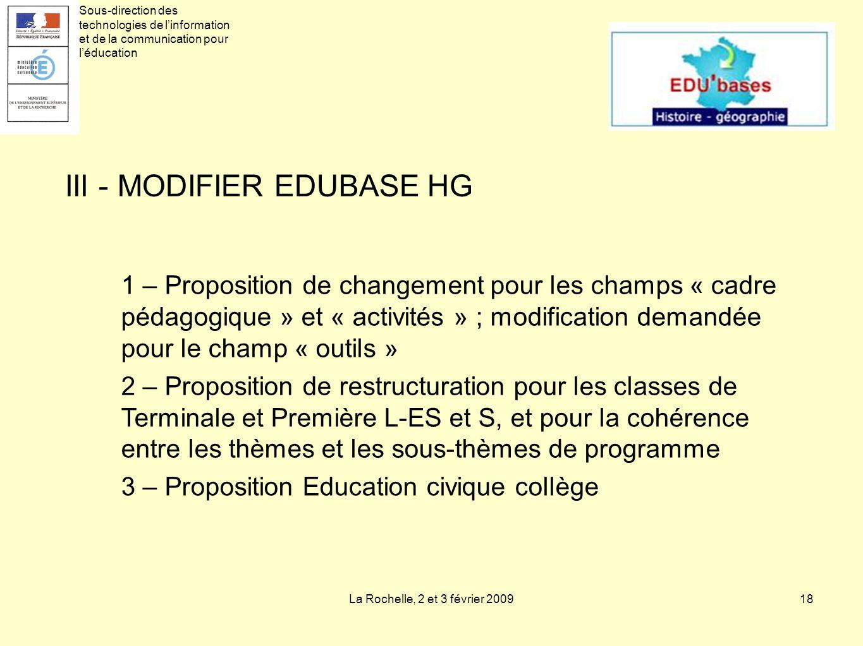 La Rochelle, 2 et 3 février 200918 III - MODIFIER EDUBASE HG 1 – Proposition de changement pour les champs « cadre pédagogique » et « activités » ; modification demandée pour le champ « outils » 2 – Proposition de restructuration pour les classes de Terminale et Première L-ES et S, et pour la cohérence entre les thèmes et les sous-thèmes de programme 3 – Proposition Education civique collège Sous-direction des technologies de linformation et de la communication pour léducation