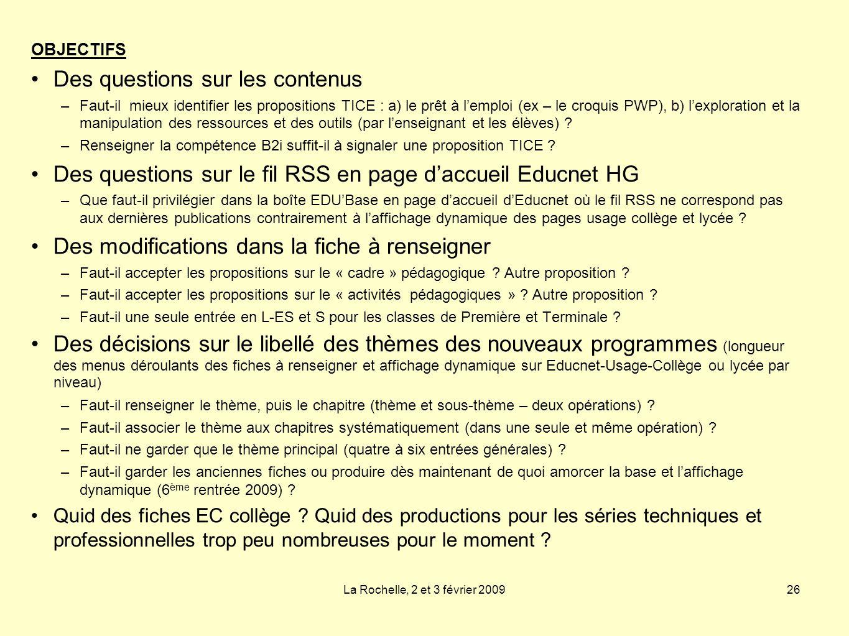 La Rochelle, 2 et 3 février 200926 OBJECTIFS Des questions sur les contenus –Faut-il mieux identifier les propositions TICE : a) le prêt à lemploi (ex – le croquis PWP), b) lexploration et la manipulation des ressources et des outils (par lenseignant et les élèves) .
