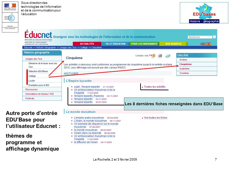 La Rochelle, 2 et 3 février 20097 Les 8 dernières fiches renseignées dans EDUBase Sous-direction des technologies de linformation et de la communication pour léducation Autre porte dentrée EDUBase pour lutilisateur Educnet : thèmes de programme et affichage dynamique