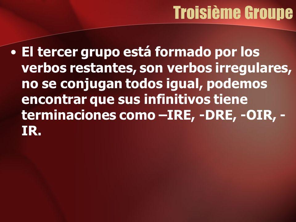 Troisième Groupe El tercer grupo está formado por los verbos restantes, son verbos irregulares, no se conjugan todos igual, podemos encontrar que sus