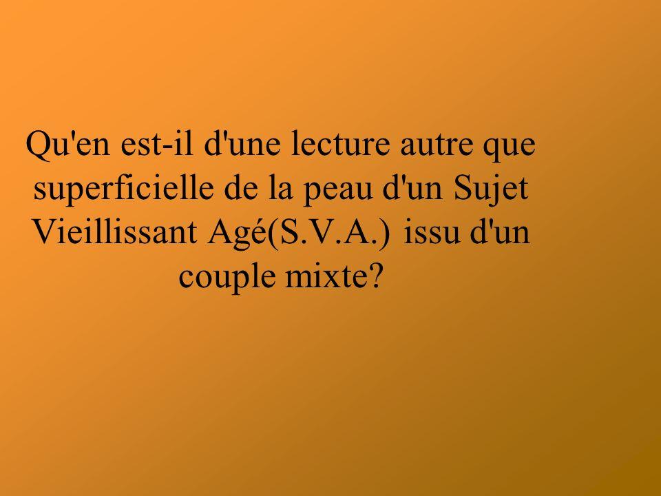 Qu en est-il d une lecture autre que superficielle de la peau d un Sujet Vieillissant Agé(S.V.A.) issu d un couple mixte?