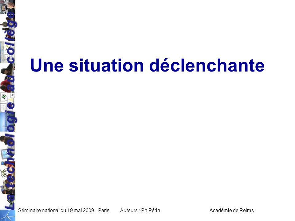 La technologie au collège Séminaire national du 19 mai 2009 - ParisAuteurs : Ph Périn Académie de Reims Une situation déclenchante