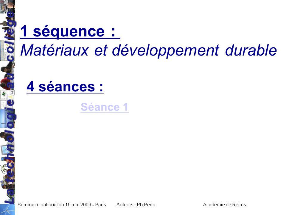 La technologie au collège Séminaire national du 19 mai 2009 - ParisAuteurs : Ph Périn Académie de Reims 1 séquence : Matériaux et développement durable 4 séances : Séance 1