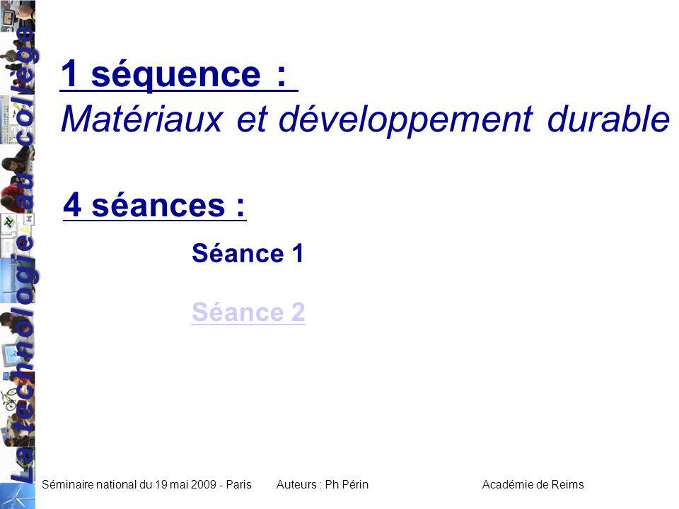 La technologie au collège Séminaire national du 19 mai 2009 - ParisAuteurs : Ph Périn Académie de Reims 1 séquence : Matériaux et développement durable 4 séances : Séance 2 Séance 1