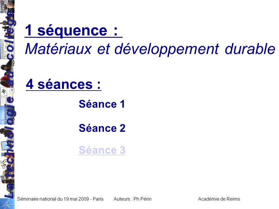 La technologie au collège Séminaire national du 19 mai 2009 - ParisAuteurs : Ph Périn Académie de Reims 1 séquence : Matériaux et développement durable 4 séances : Séance 2 Séance 1 Séance 3