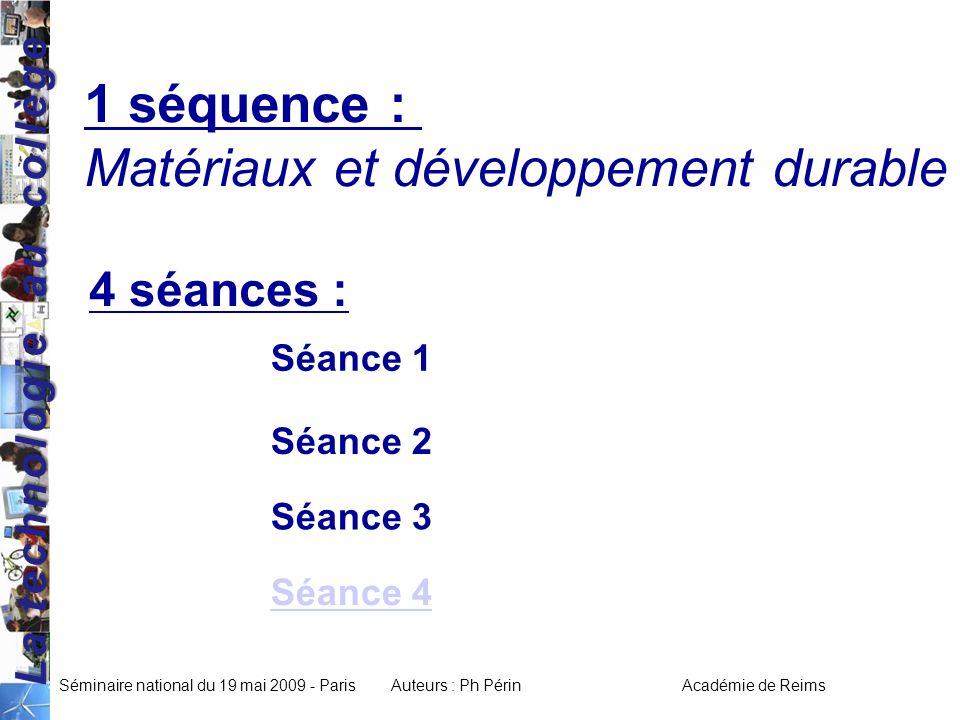 La technologie au collège Séminaire national du 19 mai 2009 - ParisAuteurs : Ph Périn Académie de Reims 1 séquence : Matériaux et développement durable 4 séances : Séance 2 Séance 1 Séance 3 Séance 4