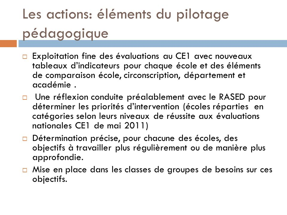 Les actions: éléments du pilotage pédagogique Exploitation fine des évaluations au CE1 avec nouveaux tableaux dindicateurs pour chaque école et des él