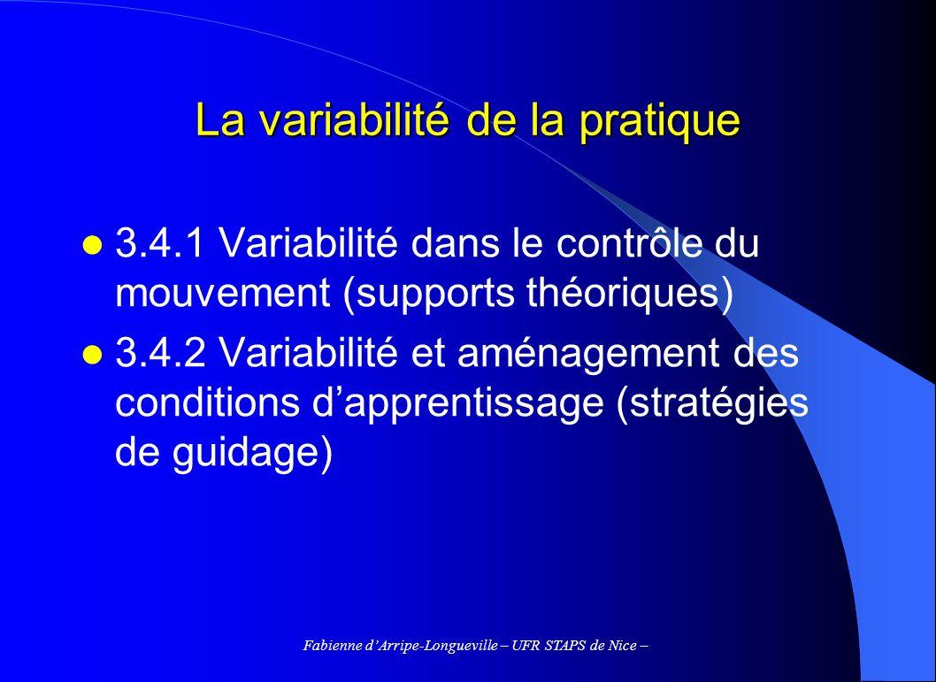 Fabienne dArripe-Longueville – UFR STAPS de Nice – 3.4.1 Variabilité dans le contrôle du mouvement Variabilité des conditions de réalisation comme contrainte extérieure au sujet (1) – Performance = large répertoire de solutions motrices ; possibilité de générer un grand nb de programmes moteurs différents – PM spécifique vs.