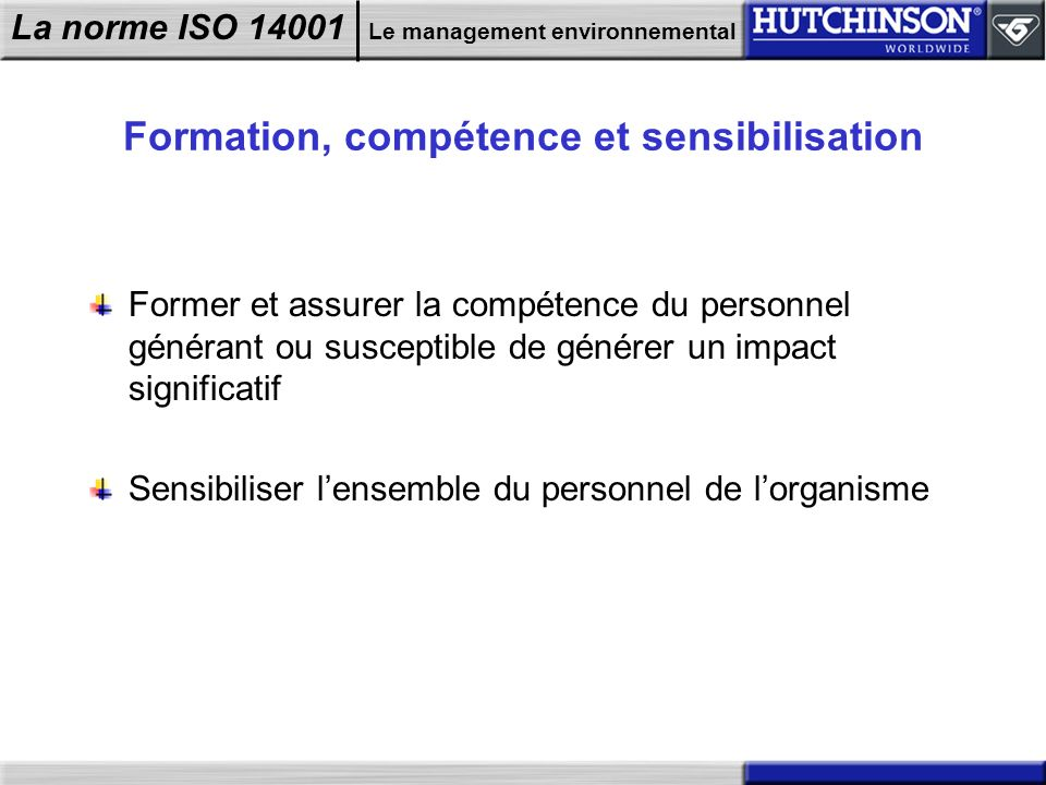 La norme ISO 14001 Le management environnemental Formation, compétence et sensibilisation Former et assurer la compétence du personnel générant ou sus