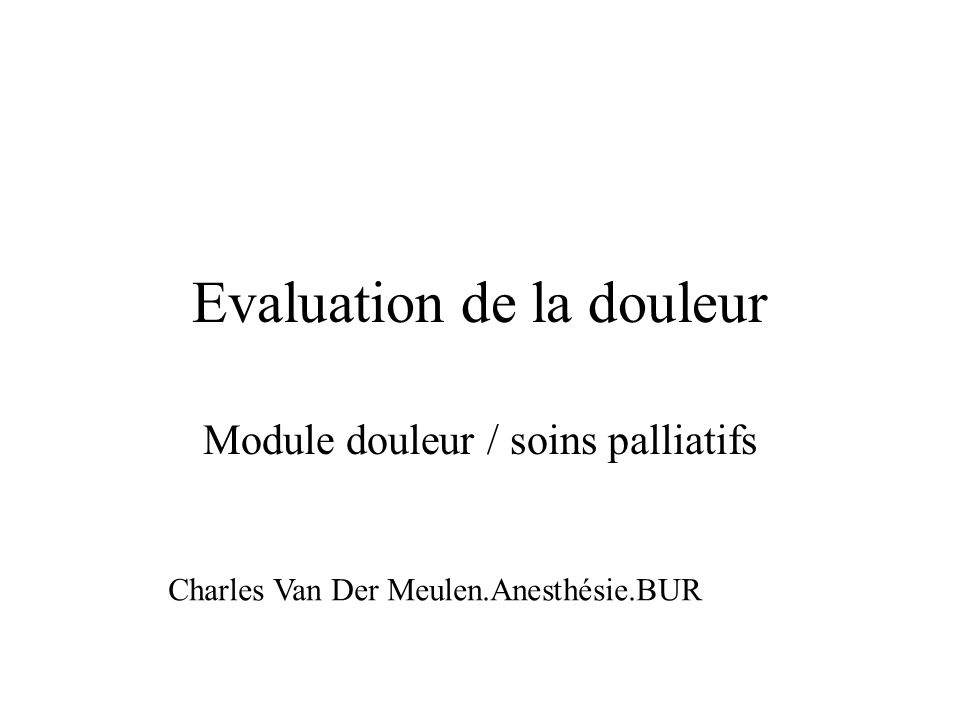 Evaluation de la douleur Module douleur / soins palliatifs Charles Van Der Meulen.Anesthésie.BUR