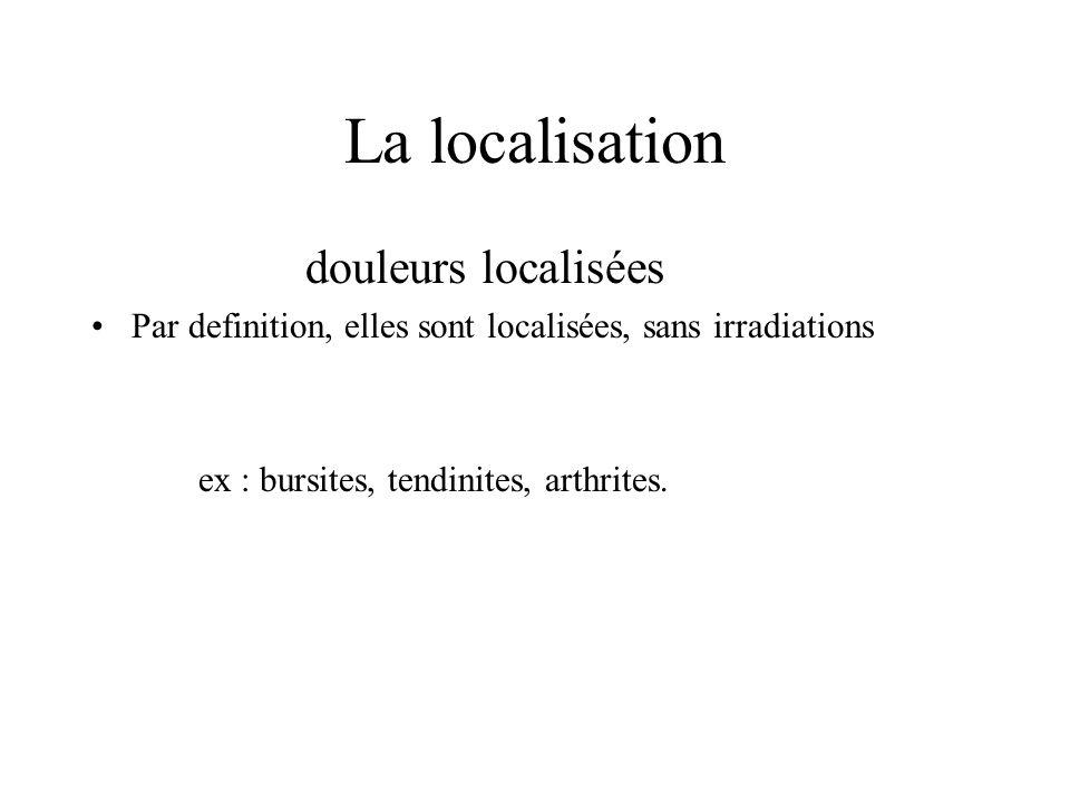 La localisation douleurs localisées Par definition, elles sont localisées, sans irradiations ex : bursites, tendinites, arthrites.