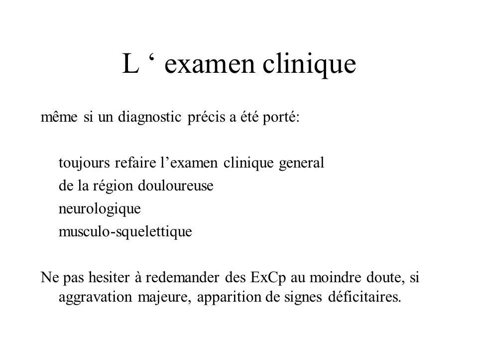 L examen clinique même si un diagnostic précis a été porté: toujours refaire lexamen clinique general de la région douloureuse neurologique musculo-sq