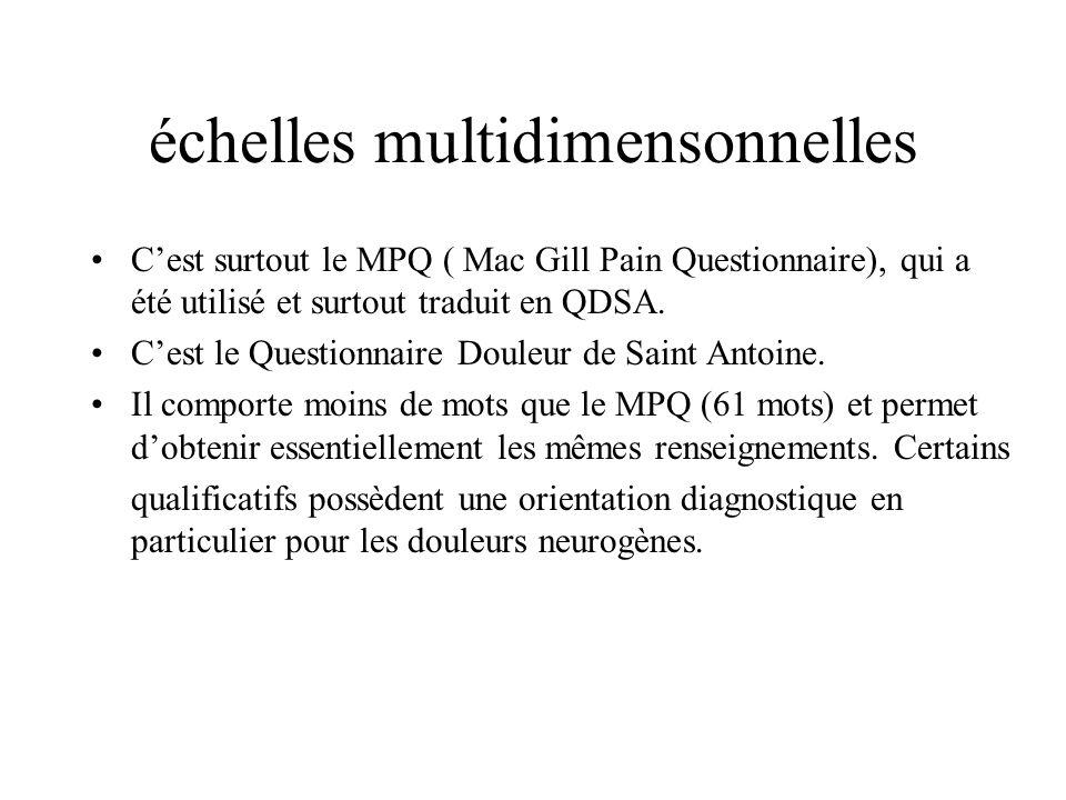 échelles multidimensonnelles Cest surtout le MPQ ( Mac Gill Pain Questionnaire), qui a été utilisé et surtout traduit en QDSA. Cest le Questionnaire D