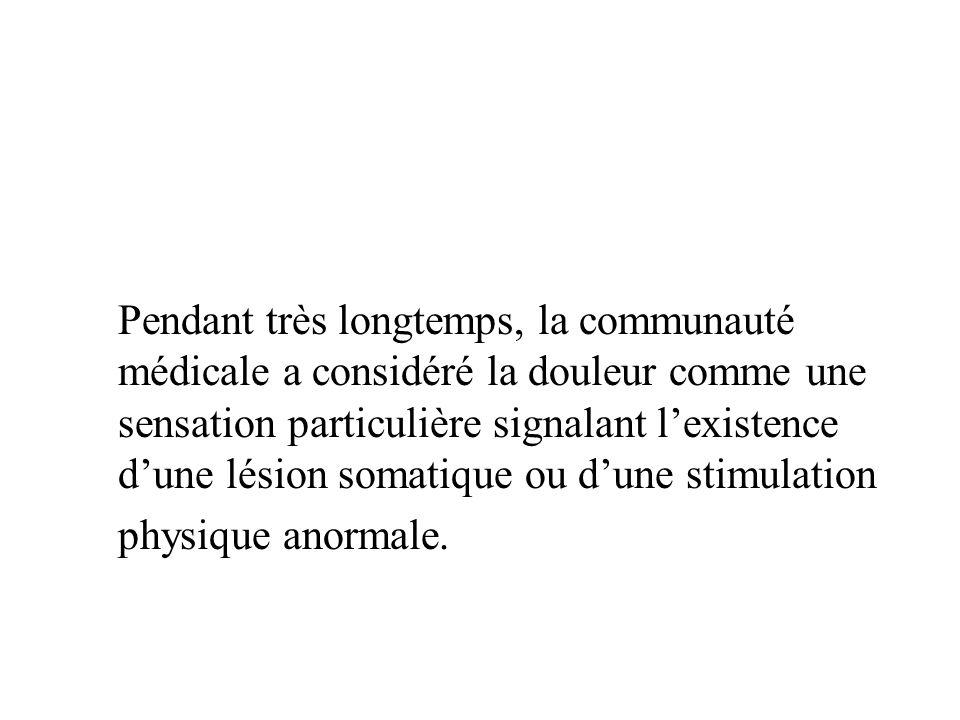 Pendant très longtemps, la communauté médicale a considéré la douleur comme une sensation particulière signalant lexistence dune lésion somatique ou d