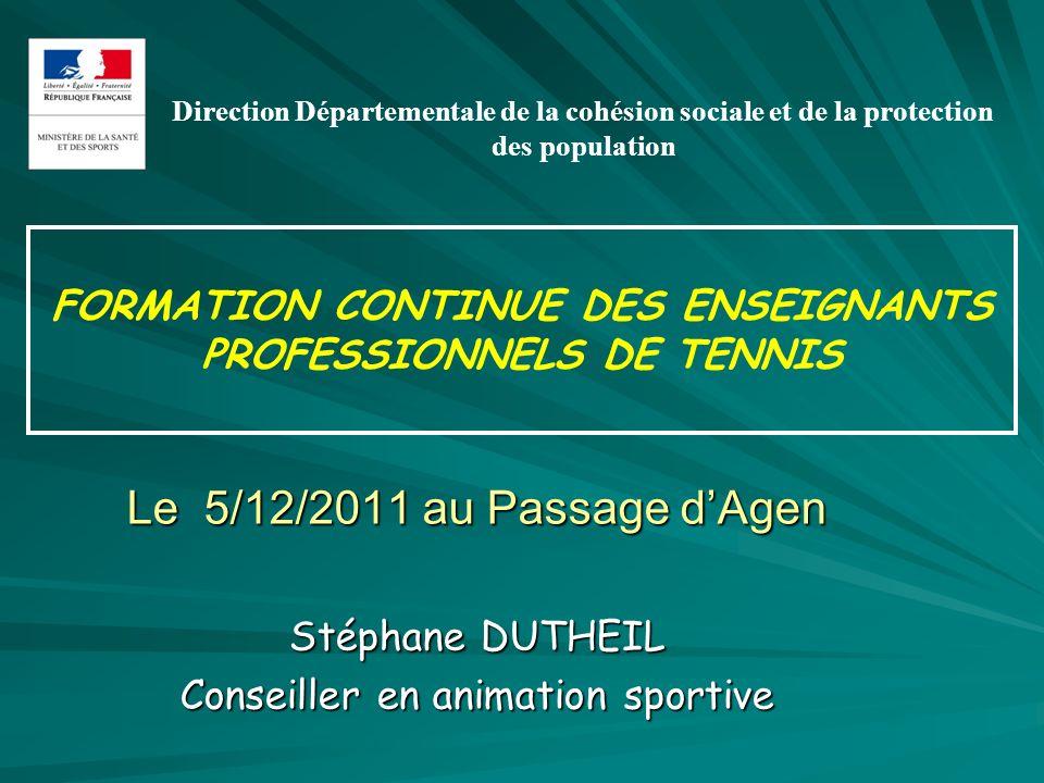FORMATION CONTINUE DES ENSEIGNANTS PROFESSIONNELS DE TENNIS Le 5/12/2011 au Passage dAgen Stéphane DUTHEIL Conseiller en animation sportive Direction