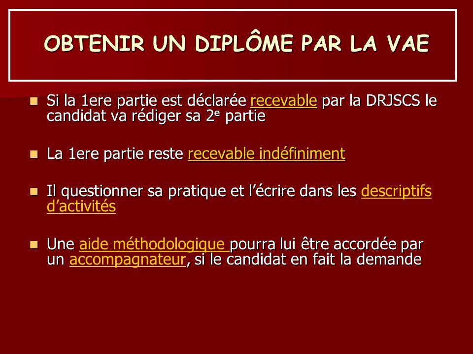 OBTENIR UN DIPLÔME PAR LA VAE Si la 1ere partie est déclarée recevable par la DRJSCS le candidat va rédiger sa 2 e partie Si la 1ere partie est déclar