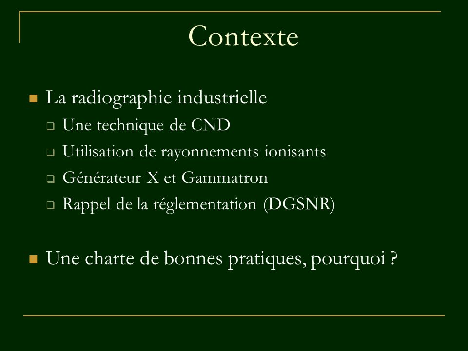 Contexte La radiographie industrielle Une technique de CND Utilisation de rayonnements ionisants Générateur X et Gammatron Rappel de la réglementation
