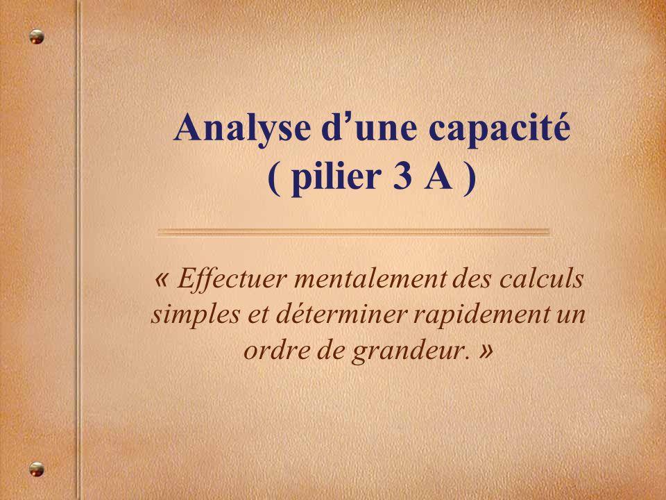 Analyse d une capacité ( pilier 3 A ) « Effectuer mentalement des calculs simples et déterminer rapidement un ordre de grandeur. »