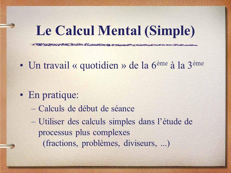 Le Calcul Mental (Simple) Un travail « quotidien » de la 6 ème à la 3 ème En pratique: –Calculs de début de séance –Utiliser des calculs simples dans