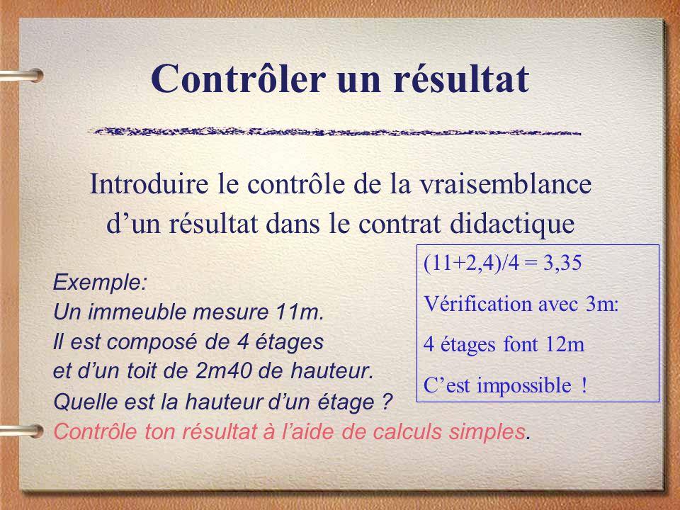 Contrôler un résultat Introduire le contrôle de la vraisemblance dun résultat dans le contrat didactique Exemple: Un immeuble mesure 11m. Il est compo