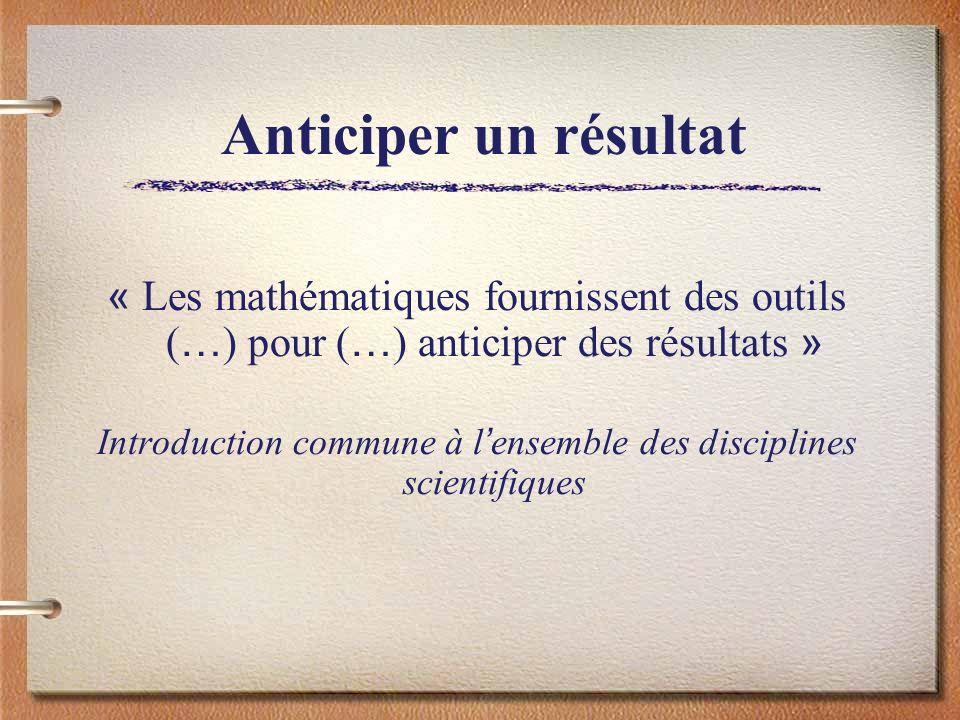 Anticiper un résultat « Les mathématiques fournissent des outils ( … ) pour ( … ) anticiper des résultats » Introduction commune à l ensemble des disc