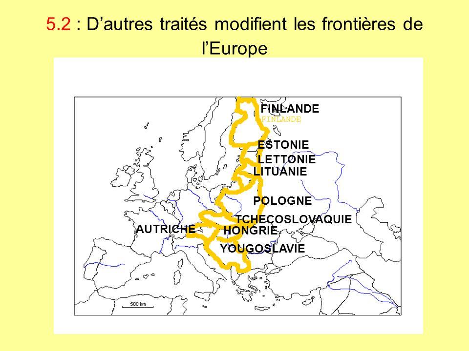 5.2 : Dautres traités modifient les frontières de lEurope FINLANDE ESTONIE LETTONIE LITUANIE POLOGNE TCHECOSLOVAQUIE AUTRICHE HONGRIE YOUGOSLAVIE