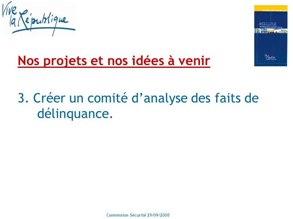 Commission Sécurité 29/09/2008 Nos projets et nos idées à venir 3. Créer un comité danalyse des faits de délinquance.