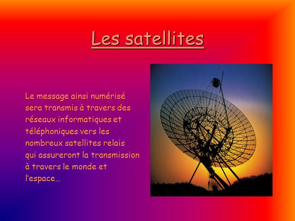 Les satellites Le message ainsi numérisé sera transmis à travers des réseaux informatiques et téléphoniques vers les nombreux satellites relais qui as