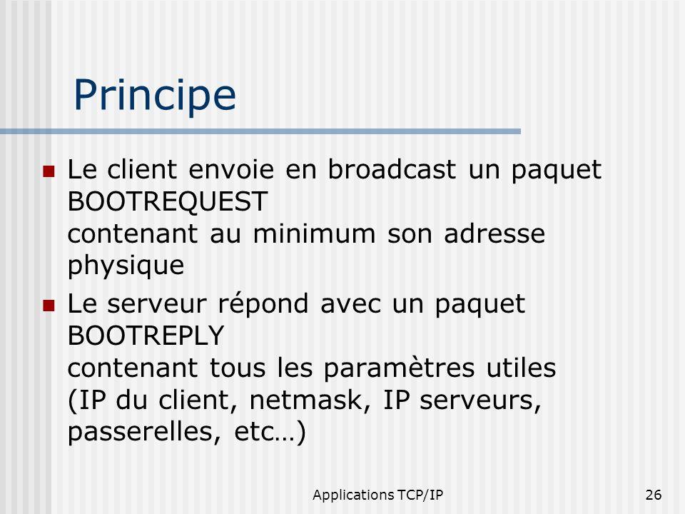 Applications TCP/IP26 Principe Le client envoie en broadcast un paquet BOOTREQUEST contenant au minimum son adresse physique Le serveur répond avec un