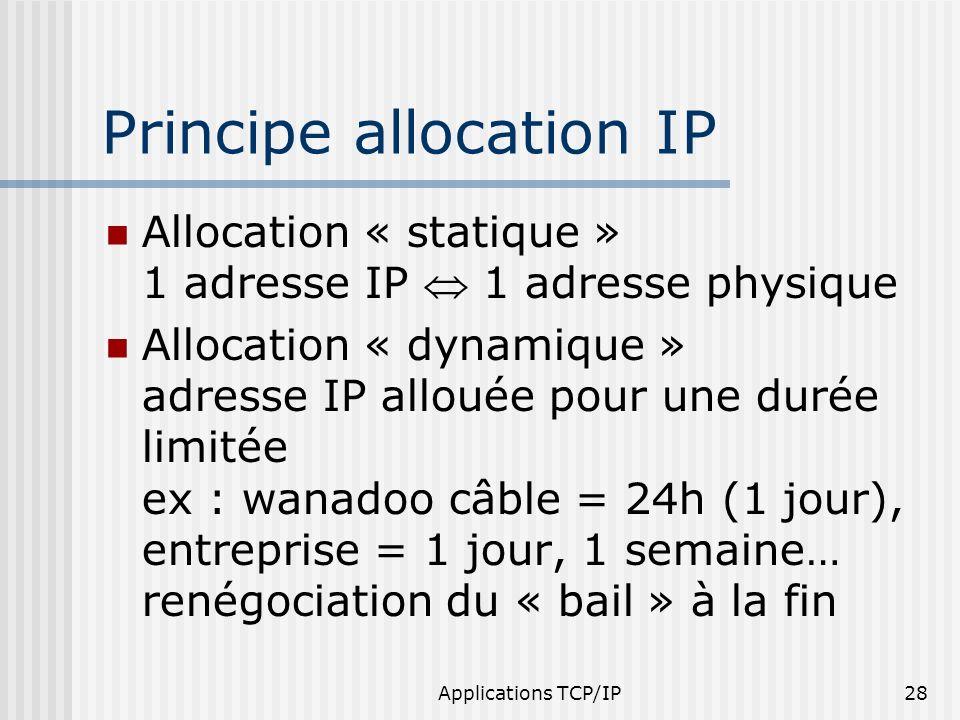 Applications TCP/IP28 Principe allocation IP Allocation « statique » 1 adresse IP 1 adresse physique Allocation « dynamique » adresse IP allouée pour