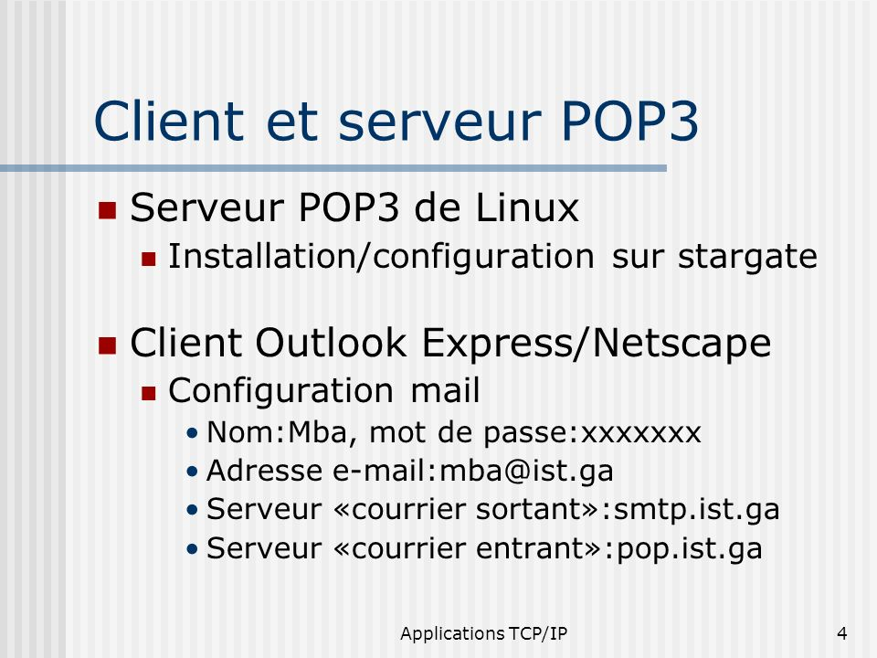 Applications TCP/IP4 Client et serveur POP3 Serveur POP3 de Linux Installation/configuration sur stargate Client Outlook Express/Netscape Configuratio