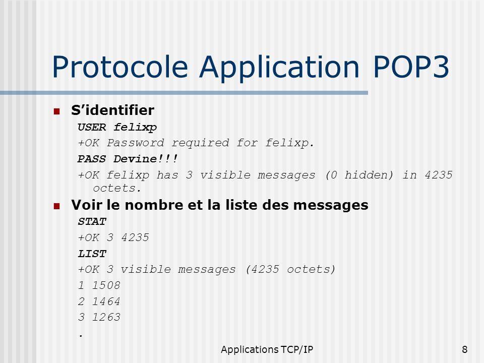 Applications TCP/IP8 Protocole Application POP3 Sidentifier USER felixp +OK Password required for felixp. PASS Devine!!! +OK felixp has 3 visible mess