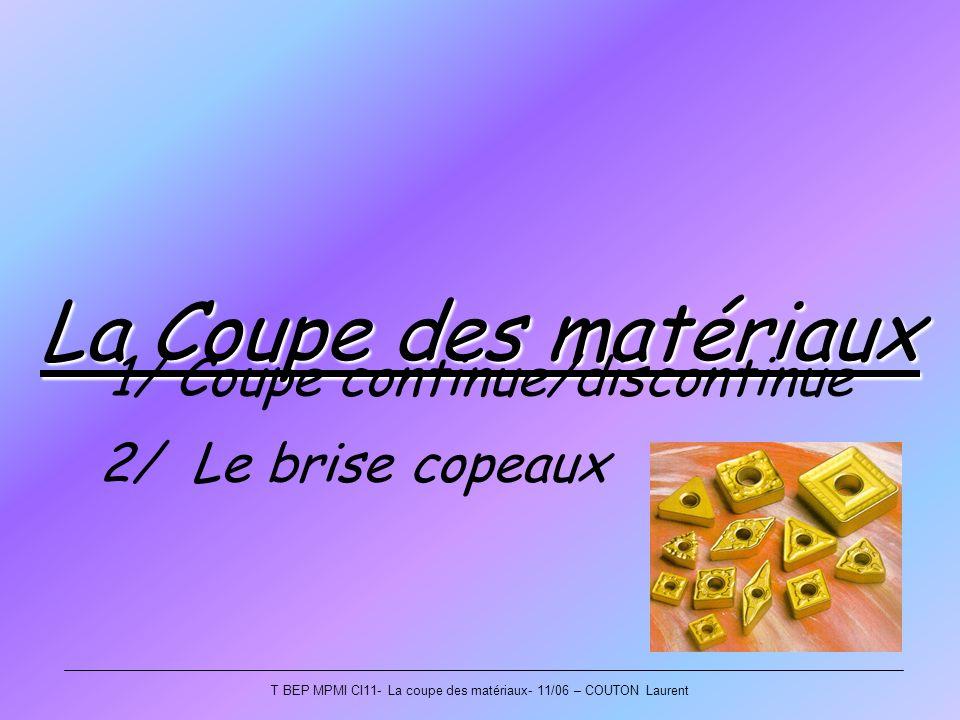 La Coupe des matériaux 1/ Coupe continue/discontinue 2/ Le brise copeaux T BEP MPMI CI11- La coupe des matériaux- 11/06 – COUTON Laurent