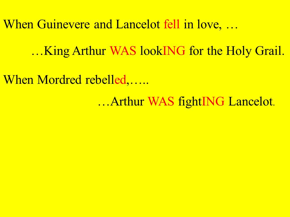 [When Guinevere and Lancelot fell in love] [King Arthur was looking for the Holy Grail] [When Mordred rebelled] [Arthur was fighting Lancelot] Relevez les formes verbales des 2 phrases ci-dessus A quel temps sont-elles .