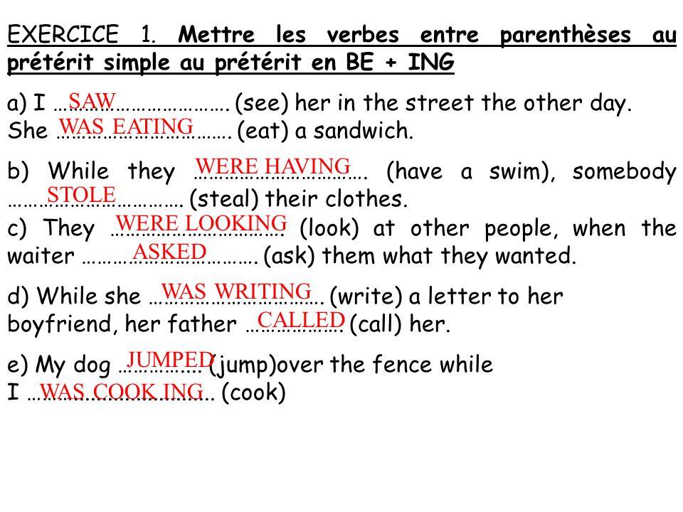 EXERCICE 1. Mettre les verbes entre parenthèses au prétérit simple au prétérit en BE + ING a) I ……………………………. (see) her in the street the other day. Sh