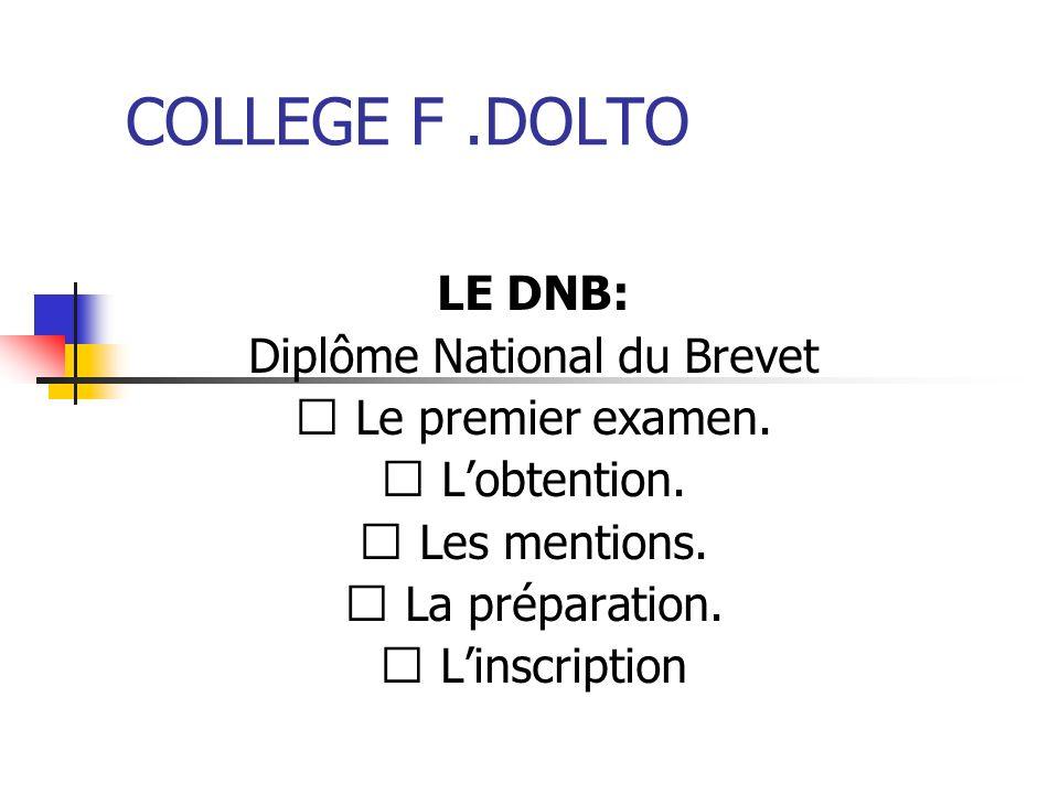 COLLEGE F.DOLTO LE DNB: Diplôme National du Brevet Le premier examen. Lobtention. Les mentions. La préparation. Linscription