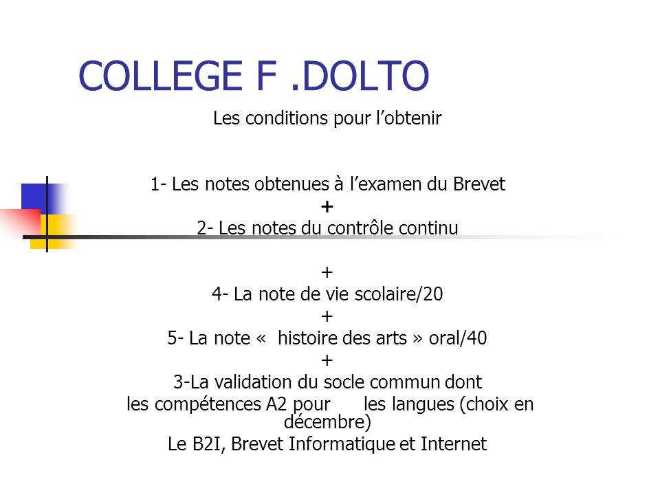 COLLEGE F.DOLTO Les conditions pour lobtenir 1- Les notes obtenues à lexamen du Brevet + 2- Les notes du contrôle continu + 4- La note de vie scolaire