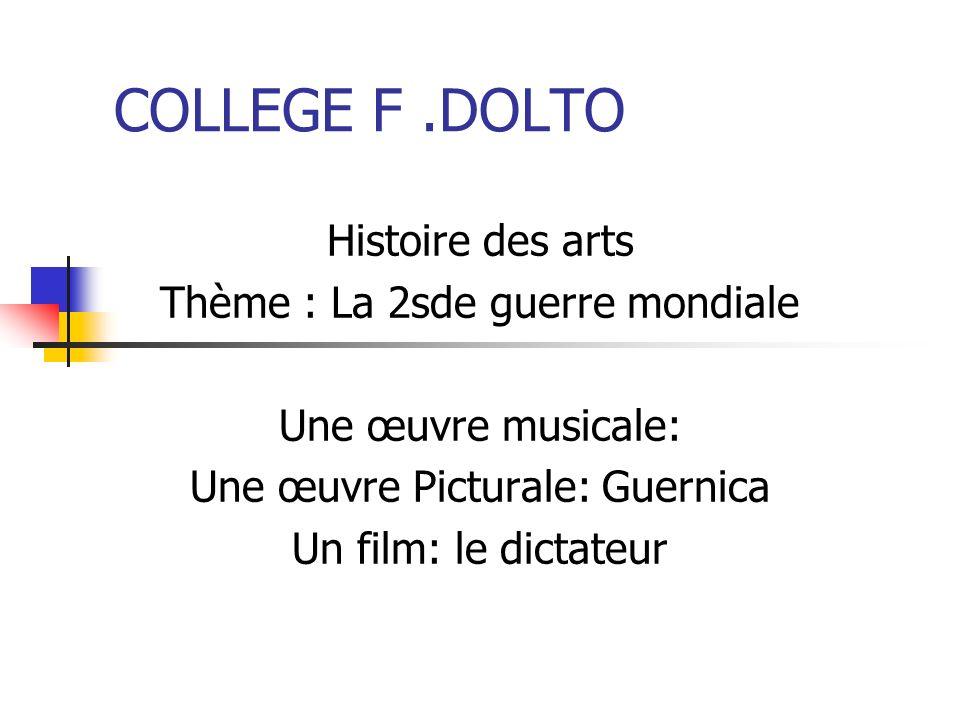 COLLEGE F.DOLTO Histoire des arts Thème : La 2sde guerre mondiale Une œuvre musicale: Une œuvre Picturale: Guernica Un film: le dictateur
