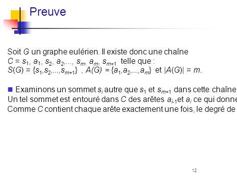 12 Preuve Soit G un graphe eulérien. Il existe donc une chaîne C = s 1, a 1, s 2, a 2,..., s m, a m, s m+1 telle que : S(G) = {s 1,s 2,...,s m+1 }, A(