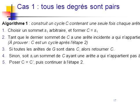 17 Cas 1 : tous les degrés sont pairs Algorithme 1 : construit un cycle C contenant une seule fois chaque arête de G, G étant un graphe connexe où tou