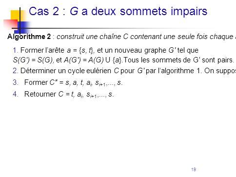 19 Cas 2 : G a deux sommets impairs Algorithme 2 : construit une chaîne C contenant une seule fois chaque arête de G, G étant un graphe connexe avec 2